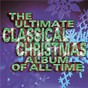 Compilation The ultimate classical christmas album of all time avec Pinchas Zukerman / Andrew Parrott / Emily van Evera / John Jacob Niles / John Williams...