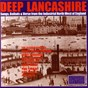 Compilation Deep Lancashire: Songs, Ballads and Verse from the Industrial North West of England avec The Oldham Tinkers / Harry Boardman / Pete Smith / Mike Harding / Harvey Kershaw...