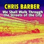 Album We shall walk through the streets of the city de Chris Barber