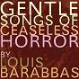 Album Gentle songs of ceaseless horror de Louis Barabbas